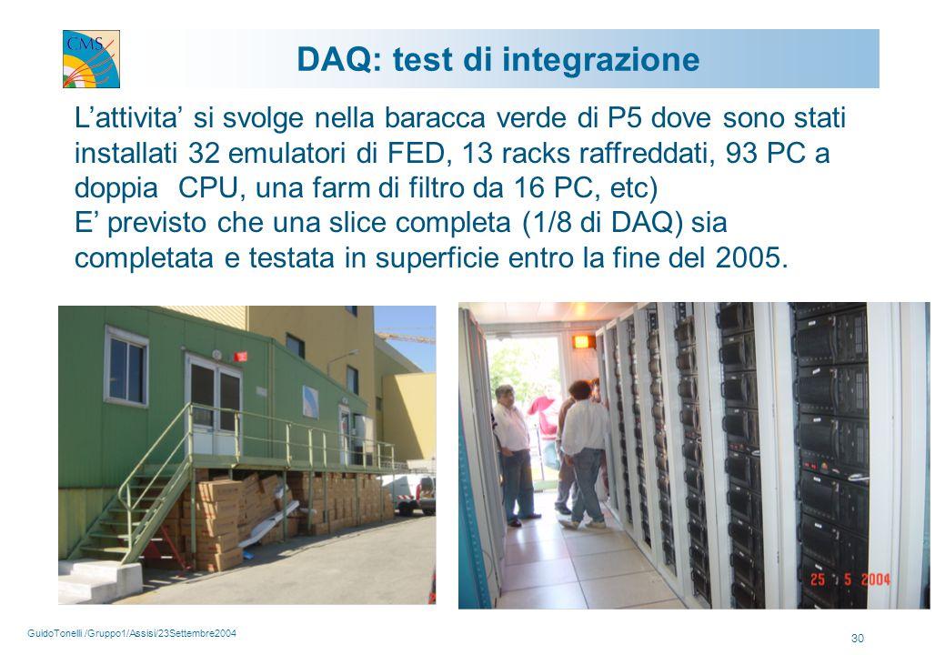 GuidoTonelli /Gruppo1/Assisi/23Settembre2004 30 L'attivita' si svolge nella baracca verde di P5 dove sono stati installati 32 emulatori di FED, 13 racks raffreddati, 93 PC a doppia CPU, una farm di filtro da 16 PC, etc) E' previsto che una slice completa (1/8 di DAQ) sia completata e testata in superficie entro la fine del 2005.