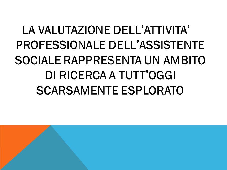 LA VALUTAZIONE DELL ' ATTIVITA ' PROFESSIONALE DELL ' ASSISTENTE SOCIALE RAPPRESENTA UN AMBITO DI RICERCA A TUTT ' OGGI SCARSAMENTE ESPLORATO