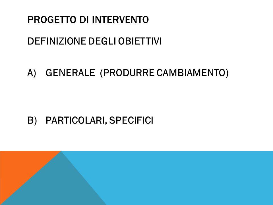 PROGETTO DI INTERVENTO DEFINIZIONE DEGLI OBIETTIVI A)GENERALE (PRODURRE CAMBIAMENTO) B)PARTICOLARI, SPECIFICI