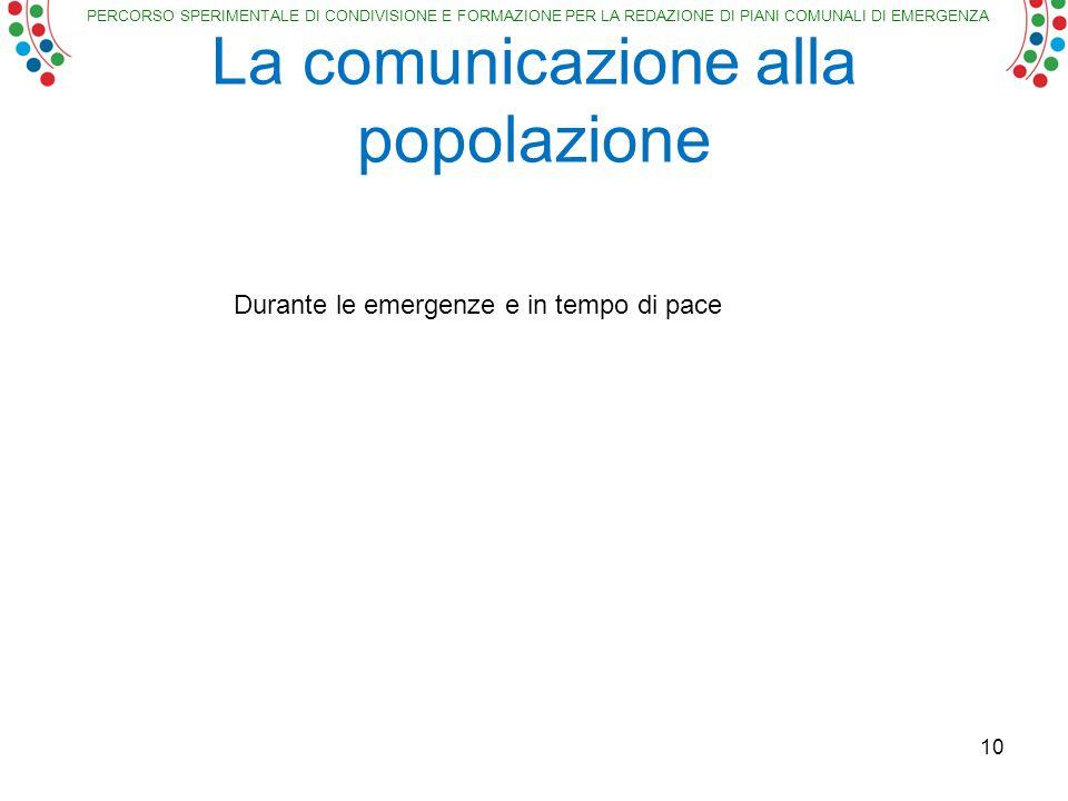 PERCORSO SPERIMENTALE DI CONDIVISIONE E FORMAZIONE PER LA REDAZIONE DI PIANI COMUNALI DI EMERGENZA La comunicazione alla popolazione 10 Durante le emergenze e in tempo di pace