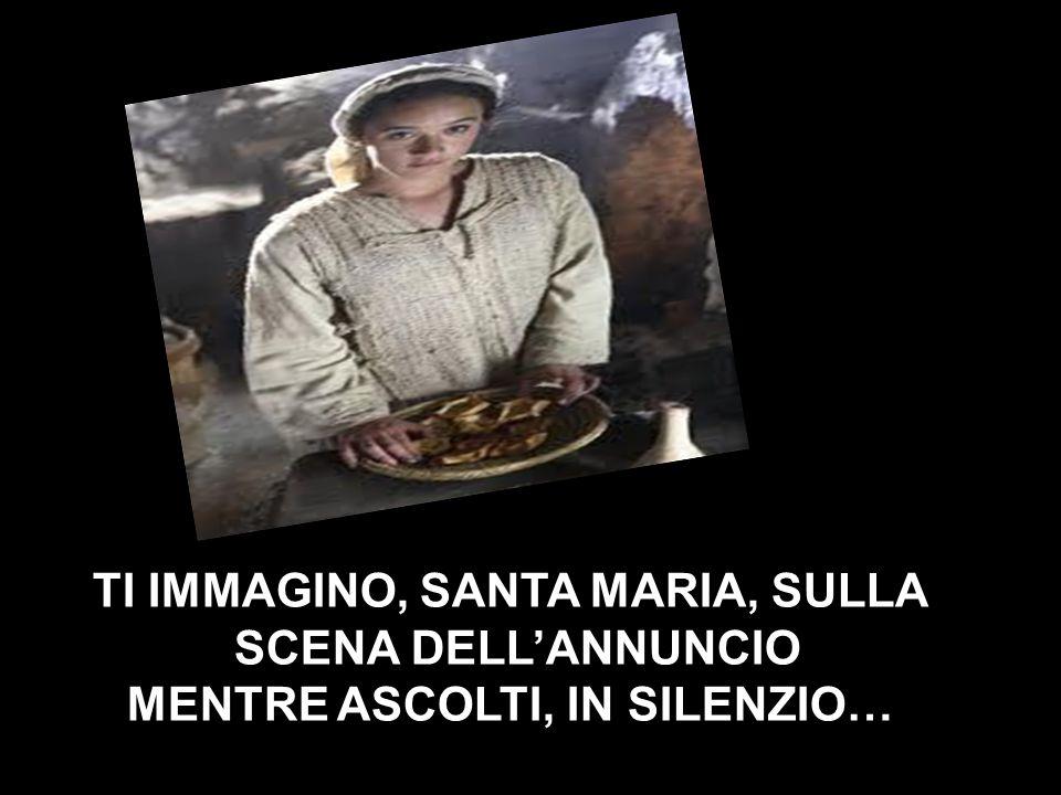 TI IMMAGINO, SANTA MARIA, SULLA SCENA DELL'ANNUNCIO MENTRE ASCOLTI, IN SILENZIO…