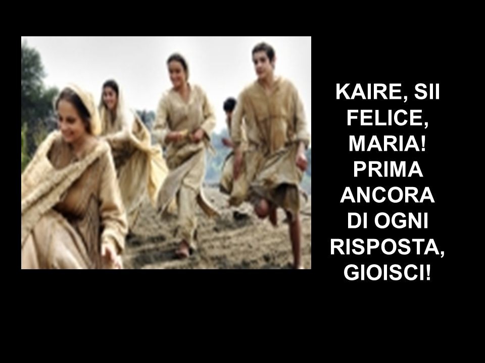 KAIRE, SII FELICE, MARIA! PRIMA ANCORA DI OGNI RISPOSTA, GIOISCI!