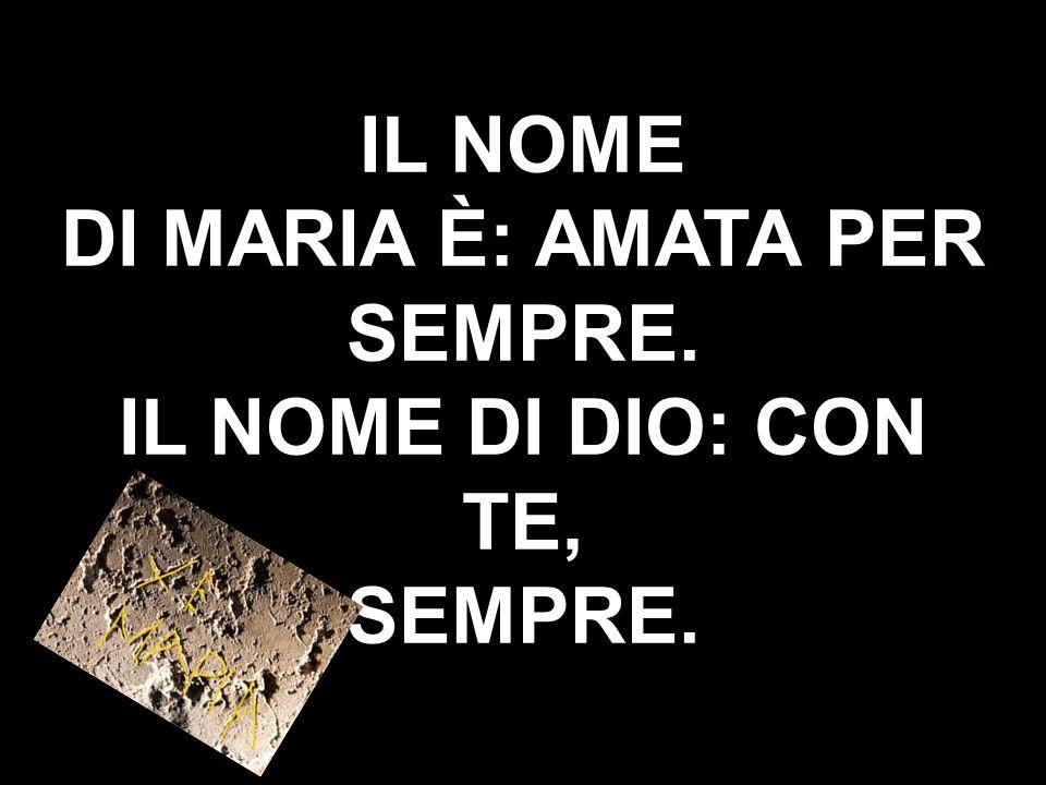 IL NOME DI MARIA È: AMATA PER SEMPRE. IL NOME DI DIO: CON TE, SEMPRE.