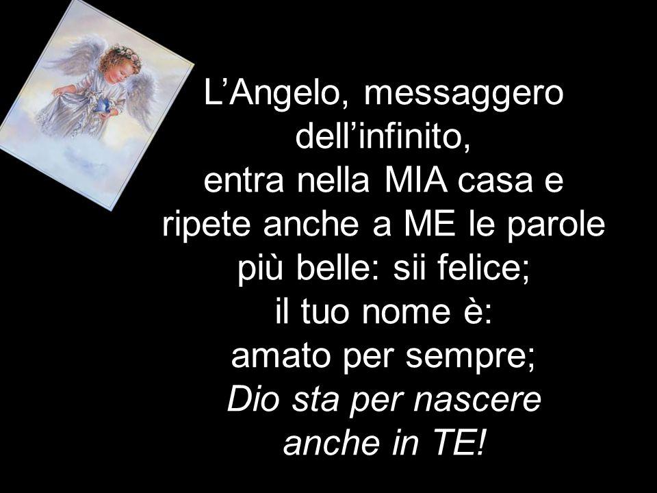L'Angelo, messaggero dell'infinito, entra nella MIA casa e ripete anche a ME le parole più belle: sii felice; il tuo nome è: amato per sempre; Dio sta