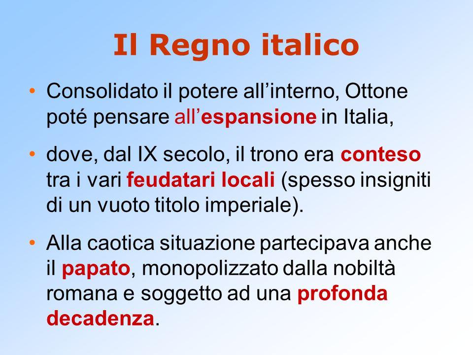 Il Regno italico Consolidato il potere all'interno, Ottone poté pensare all'espansione in Italia, dove, dal IX secolo, il trono era conteso tra i vari feudatari locali (spesso insigniti di un vuoto titolo imperiale).