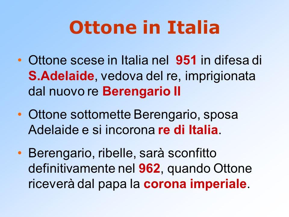 Ottone in Italia Ottone scese in Italia nel 951 in difesa di S.Adelaide, vedova del re, imprigionata dal nuovo re Berengario II Ottone sottomette Berengario, sposa Adelaide e si incorona re di Italia.