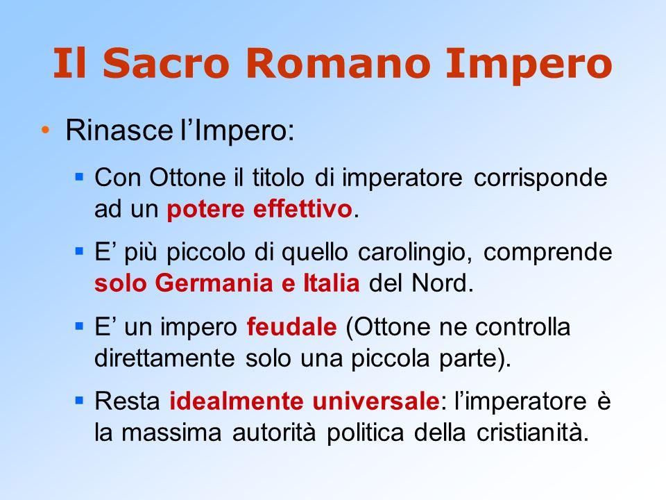 Il Sacro Romano Impero Rinasce l'Impero:  Con Ottone il titolo di imperatore corrisponde ad un potere effettivo.  E' più piccolo di quello carolingi