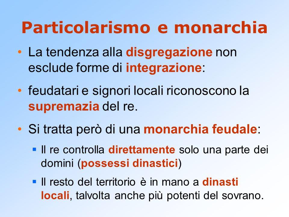 Particolarismo e monarchia La tendenza alla disgregazione non esclude forme di integrazione: feudatari e signori locali riconoscono la supremazia del