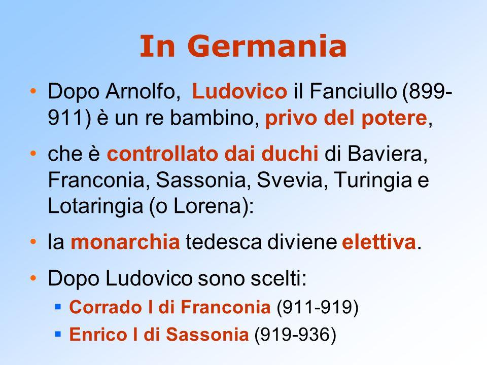 In Germania Dopo Arnolfo, Ludovico il Fanciullo (899- 911) è un re bambino, privo del potere, che è controllato dai duchi di Baviera, Franconia, Sassonia, Svevia, Turingia e Lotaringia (o Lorena): la monarchia tedesca diviene elettiva.