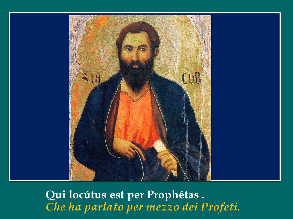 Qui locútus est per Prophétas. Che ha parlato per mezzo dei Profeti.