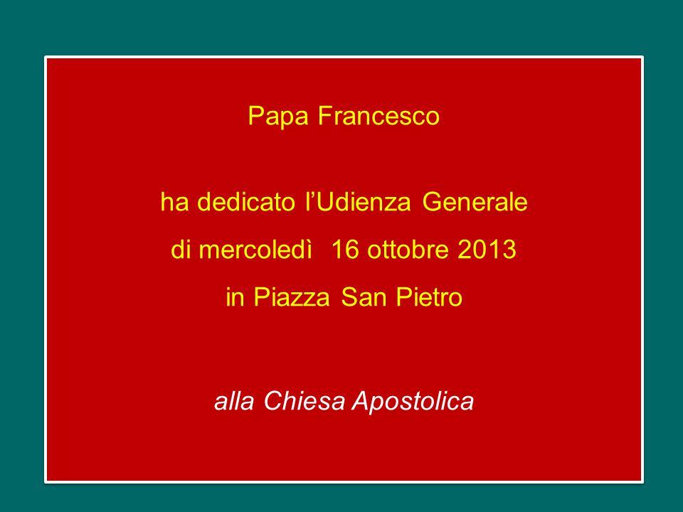Papa Francesco ha dedicato l'Udienza Generale di mercoledì 16 ottobre 2013 in Piazza San Pietro alla Chiesa Apostolica Papa Francesco ha dedicato l'Udienza Generale di mercoledì 16 ottobre 2013 in Piazza San Pietro alla Chiesa Apostolica