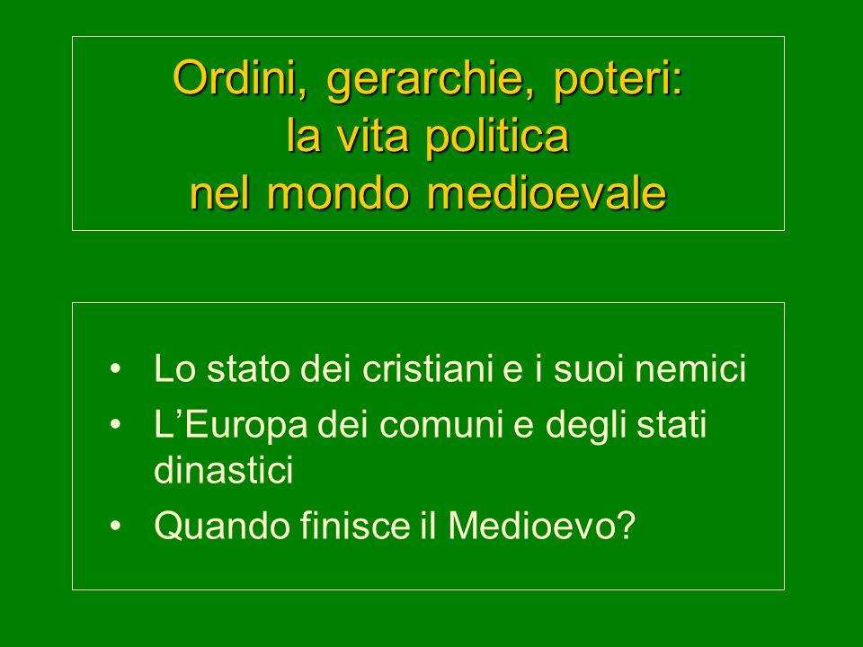 Ordini, gerarchie, poteri: la vita politica nel mondo medioevale Lo stato dei cristiani e i suoi nemici L'Europa dei comuni e degli stati dinastici Quando finisce il Medioevo?