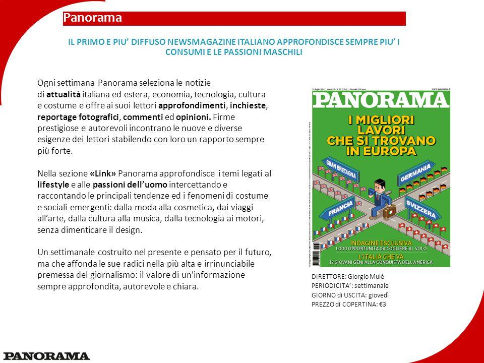 Panorama DIRETTORE: Giorgio Mulé PERIODICITA': settimanale GIORNO di USCITA: giovedì PREZZO di COPERTINA: €3 IL PRIMO E PIU' DIFFUSO NEWSMAGAZINE ITALIANO APPROFONDISCE SEMPRE PIU' I CONSUMI E LE PASSIONI MASCHILI Ogni settimana Panorama seleziona le notizie di attualità italiana ed estera, economia, tecnologia, cultura e costume e offre ai suoi lettori approfondimenti, inchieste, reportage fotografici, commenti ed opinioni.