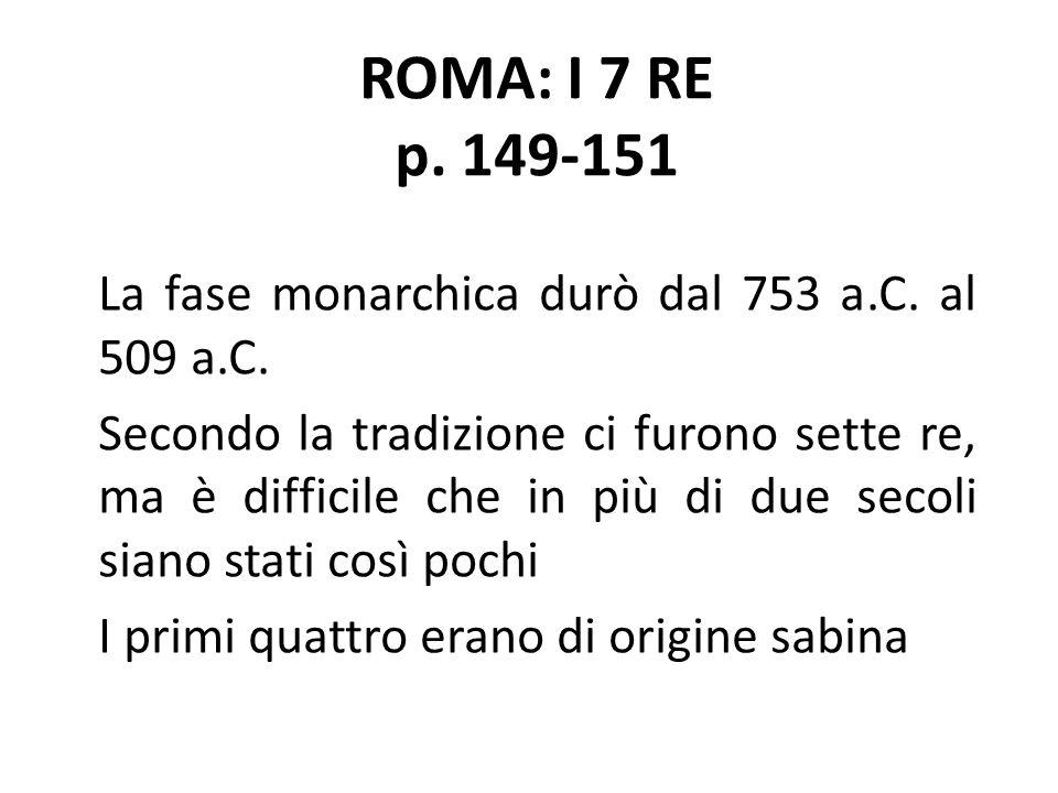 ROMA: I 7 RE p. 149-151 La fase monarchica durò dal 753 a.C. al 509 a.C. Secondo la tradizione ci furono sette re, ma è difficile che in più di due se