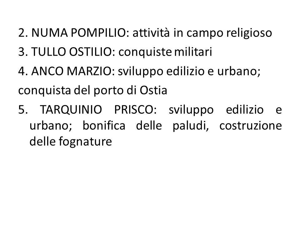 2. NUMA POMPILIO: attività in campo religioso 3. TULLO OSTILIO: conquiste militari 4. ANCO MARZIO: sviluppo edilizio e urbano; conquista del porto di
