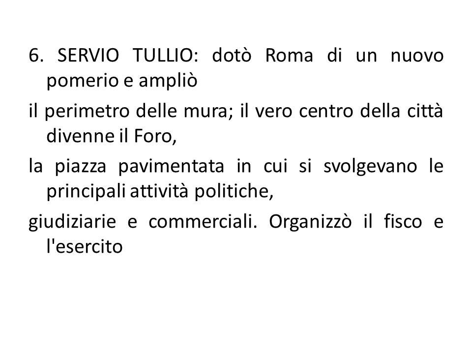 6. SERVIO TULLIO: dotò Roma di un nuovo pomerio e ampliò il perimetro delle mura; il vero centro della città divenne il Foro, la piazza pavimentata in