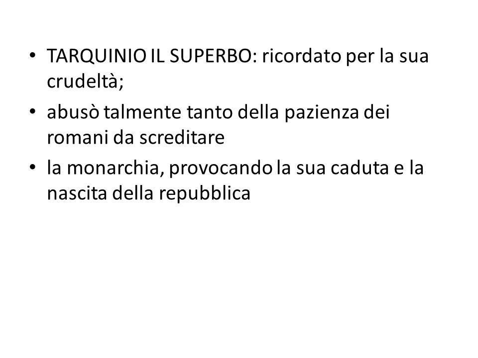 TARQUINIO IL SUPERBO: ricordato per la sua crudeltà; abusò talmente tanto della pazienza dei romani da screditare la monarchia, provocando la sua cadu