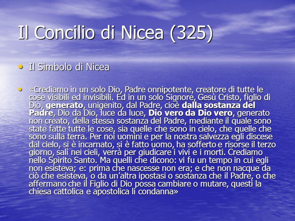 Il Concilio di Nicea (325) Il Simbolo di Nicea Il Simbolo di Nicea «Crediamo in un solo Dio, Padre onnipotente, creatore di tutte le cose visibili ed