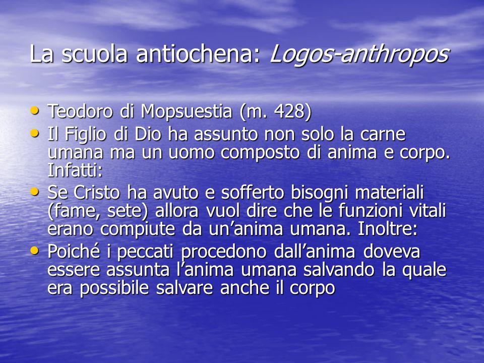 La scuola antiochena: Logos-anthropos Teodoro di Mopsuestia (m. 428) Teodoro di Mopsuestia (m. 428) Il Figlio di Dio ha assunto non solo la carne uman