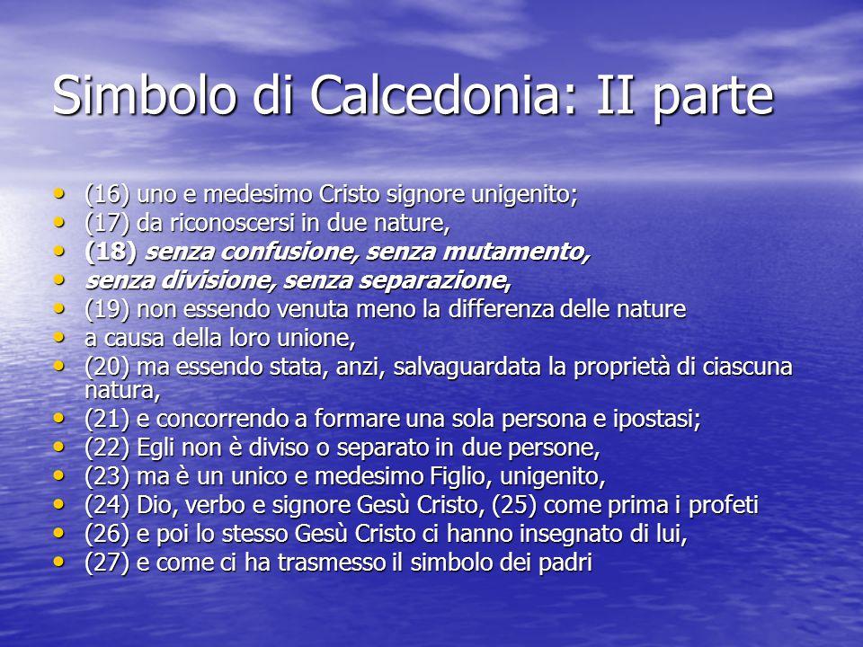 Simbolo di Calcedonia: II parte (16) uno e medesimo Cristo signore unigenito; (16) uno e medesimo Cristo signore unigenito; (17) da riconoscersi in du