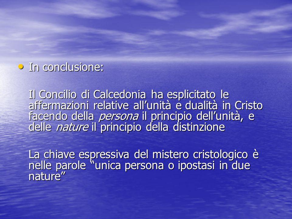 In conclusione: In conclusione: Il Concilio di Calcedonia ha esplicitato le affermazioni relative all'unità e dualità in Cristo facendo della persona