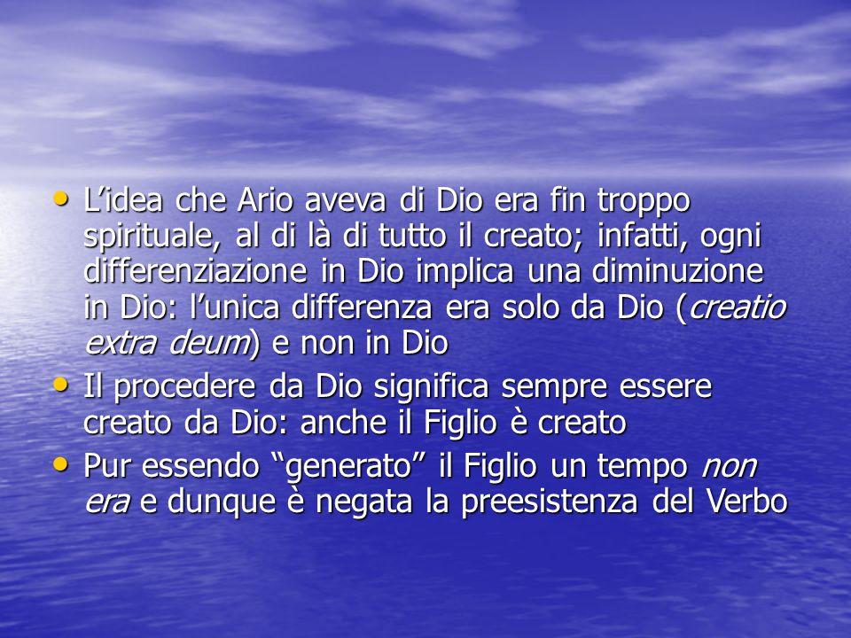 L'idea che Ario aveva di Dio era fin troppo spirituale, al di là di tutto il creato; infatti, ogni differenziazione in Dio implica una diminuzione in