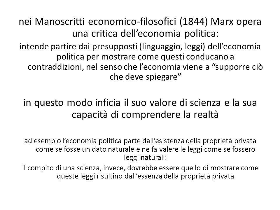 nei Manoscritti economico-filosofici (1844) Marx opera una critica dell'economia politica: intende partire dai presupposti (linguaggio, leggi) dell'economia politica per mostrare come questi conducano a contraddizioni, nel senso che l'economia viene a supporre ciò che deve spiegare in questo modo inficia il suo valore di scienza e la sua capacità di comprendere la realtà ad esempio l'economia politica parte dall'esistenza della proprietà privata come se fosse un dato naturale e ne fa valere le leggi come se fossero leggi naturali: il compito di una scienza, invece, dovrebbe essere quello di mostrare come queste leggi risultino dall'essenza della proprietà privata