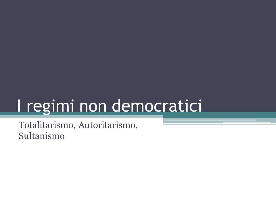 I regimi non democratici Totalitarismo, Autoritarismo, Sultanismo
