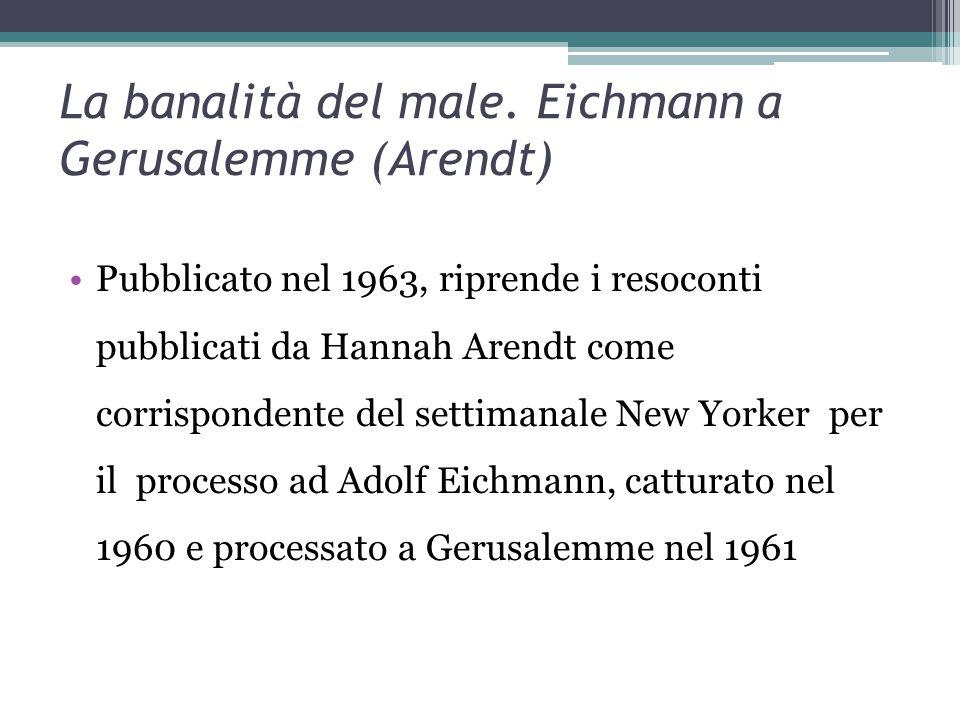 La banalità del male. Eichmann a Gerusalemme (Arendt) Pubblicato nel 1963, riprende i resoconti pubblicati da Hannah Arendt come corrispondente del se