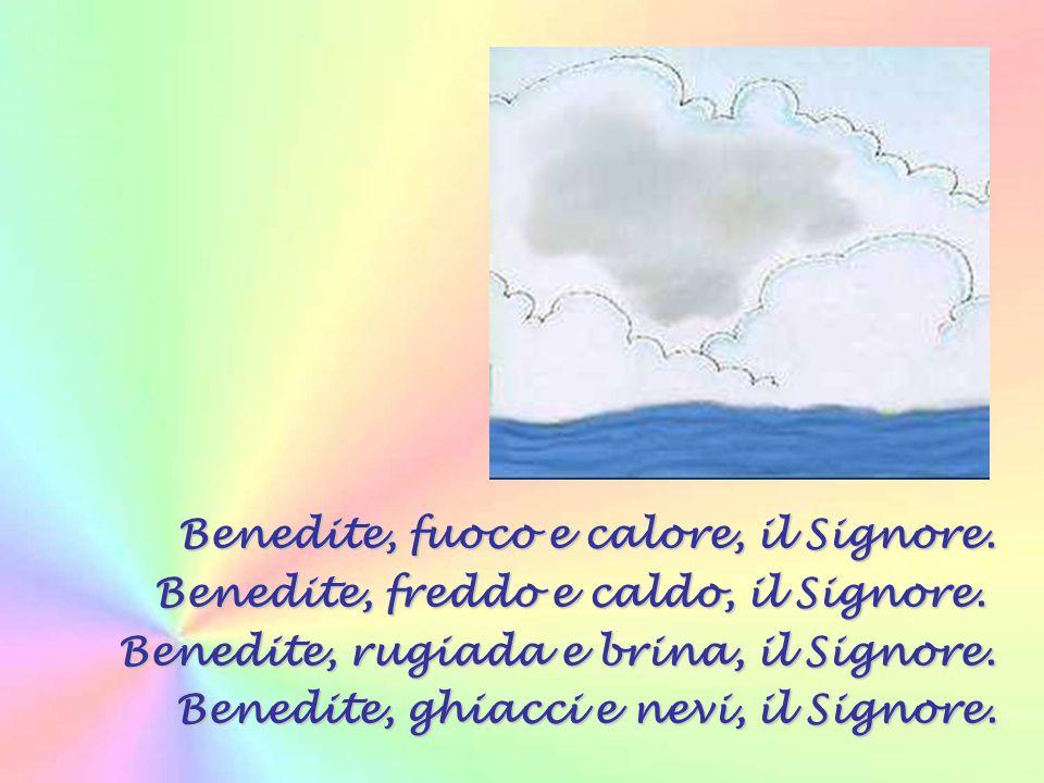 Benedite, sole e luna, il Signore. benedite, stelle del cielo, il Signore. Benedite, piogge e rugiade, il Signore. Benedite, o venti tutti, il Signore