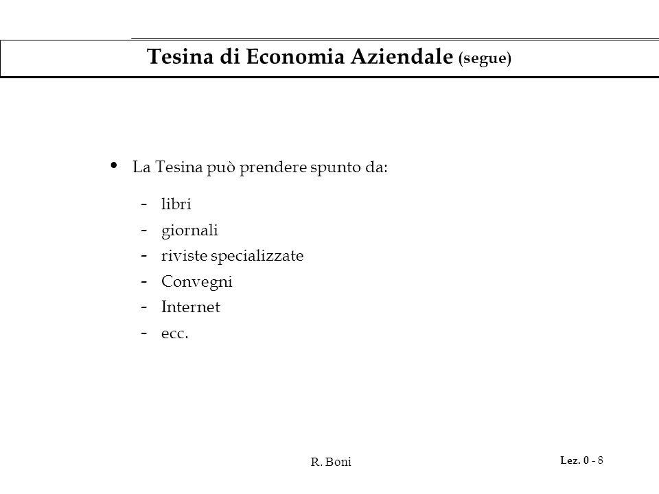 R. Boni Lez. 0 - 8 Tesina di Economia Aziendale (segue) La Tesina può prendere spunto da: - libri - giornali - riviste specializzate - Convegni - Inte
