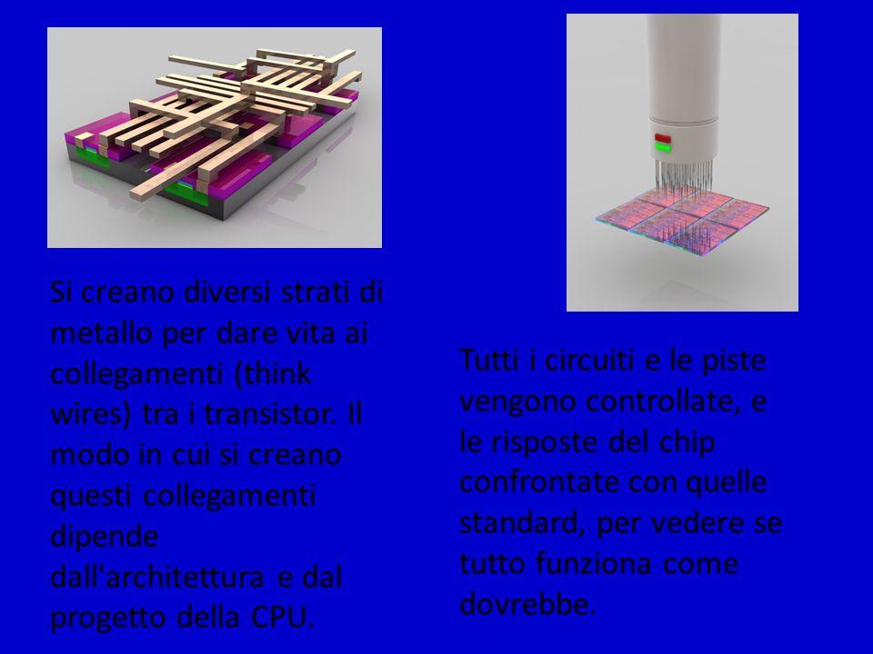 Si creano diversi strati di metallo per dare vita ai collegamenti (think wires) tra i transistor. Il modo in cui si creano questi collegamenti dipende