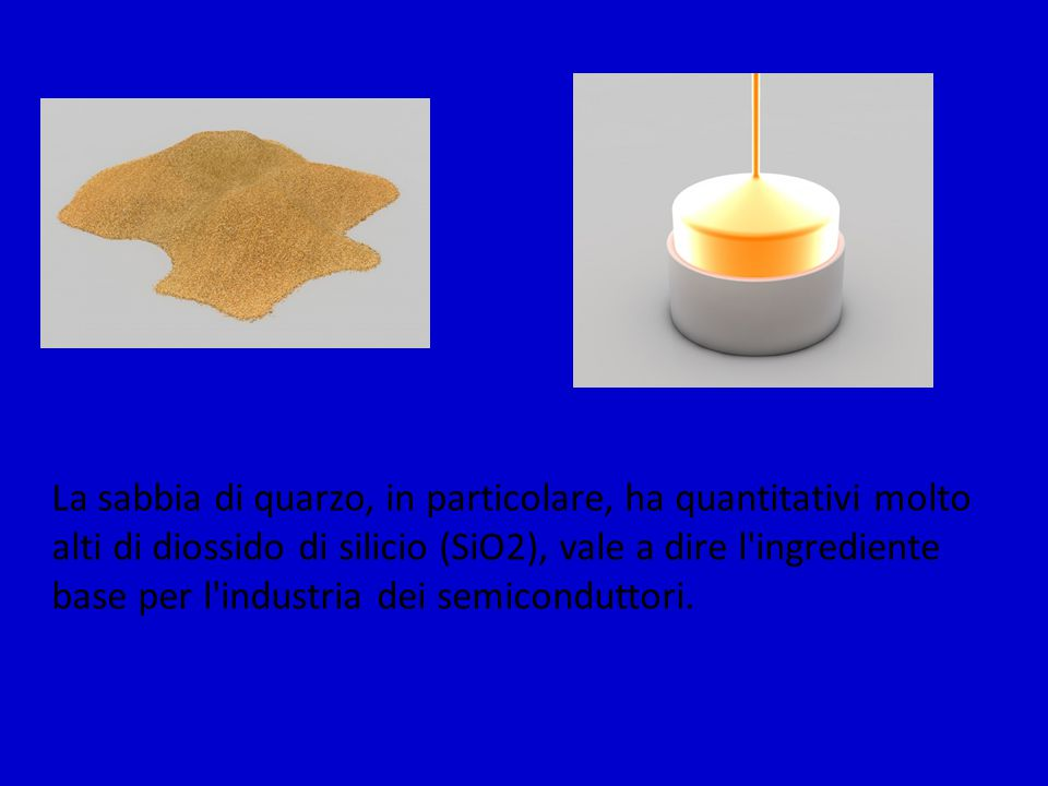 La sabbia di quarzo, in particolare, ha quantitativi molto alti di diossido di silicio (SiO2), vale a dire l'ingrediente base per l'industria dei semi