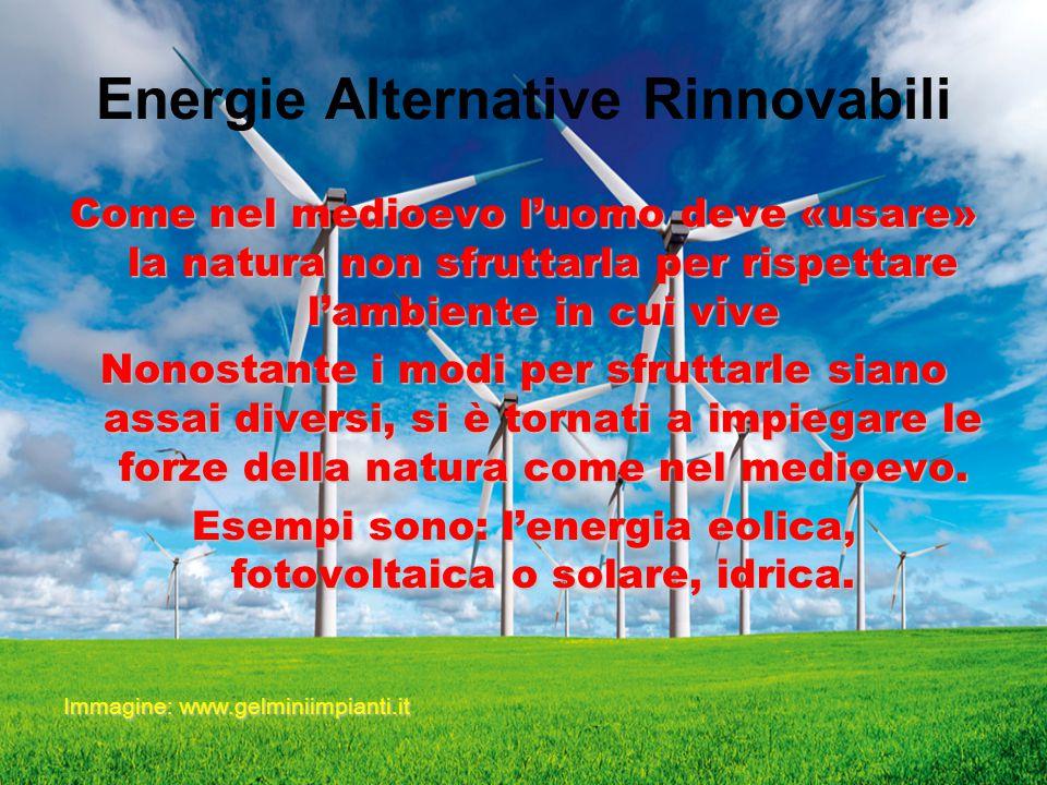 Energie Alternative Rinnovabili Come nel medioevo l'uomo deve «usare» la natura non sfruttarla per rispettare l'ambiente in cui vive Nonostante i modi per sfruttarle siano assai diversi, si è tornati a impiegare le forze della natura come nel medioevo.