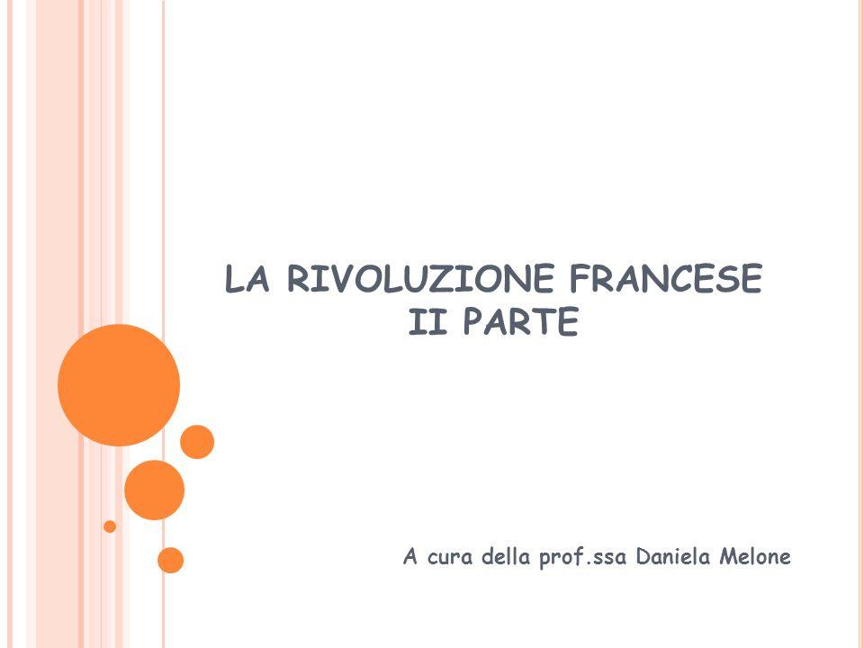 LA RIVOLUZIONE FRANCESE II PARTE A cura della prof.ssa Daniela Melone