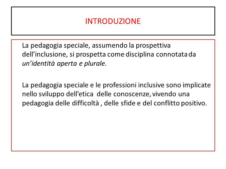 INTRODUZIONE La pedagogia speciale, assumendo la prospettiva dell'inclusione, si prospetta come disciplina connotata da un'identità aperta e plurale.