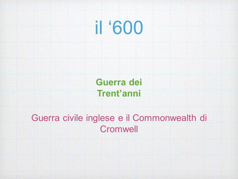 il '600 Guerra dei Trent'anni Guerra civile inglese e il Commonwealth di Cromwell
