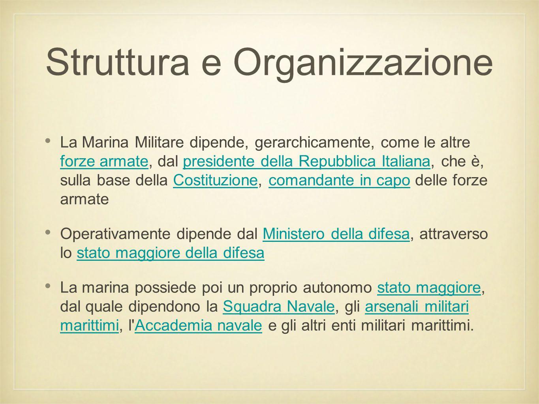 Struttura e Organizzazione La Marina Militare dipende, gerarchicamente, come le altre forze armate, dal presidente della Repubblica Italiana, che è, s
