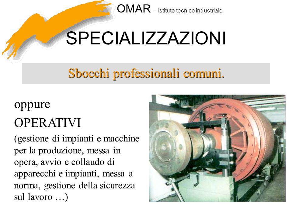 OMAR – istituto tecnico industriale SPECIALIZZAZIONI Sbocchi professionali comuni. oppure OPERATIVI (gestione di impianti e macchine per la produzione