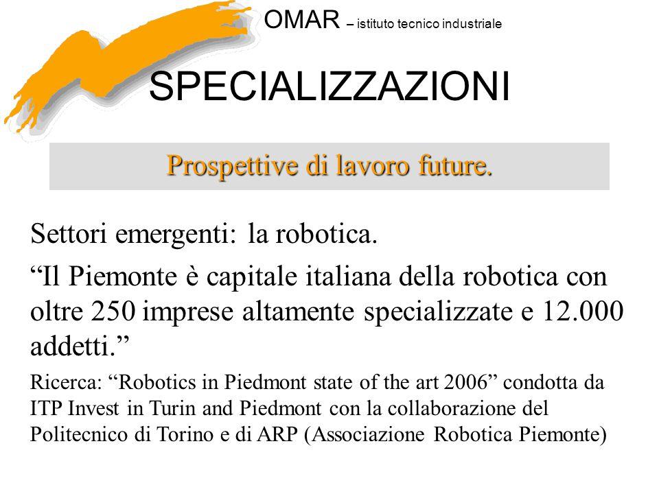 """OMAR – istituto tecnico industriale SPECIALIZZAZIONI Prospettive di lavoro future. Settori emergenti: la robotica. """"Il Piemonte è capitale italiana de"""