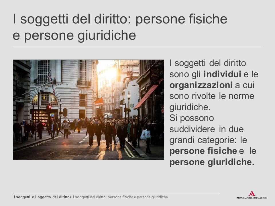 I soggetti del diritto: persone fisiche e persone giuridiche I soggetti e l'oggetto del diritto> I soggetti del diritto: persone fisiche e persone giu