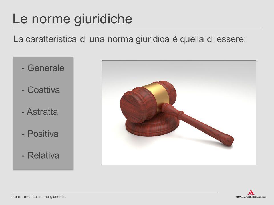 Le norme giuridiche Le norme> Le norme giuridiche La caratteristica di una norma giuridica è quella di essere: - Generale - Coattiva - Astratta - Posi