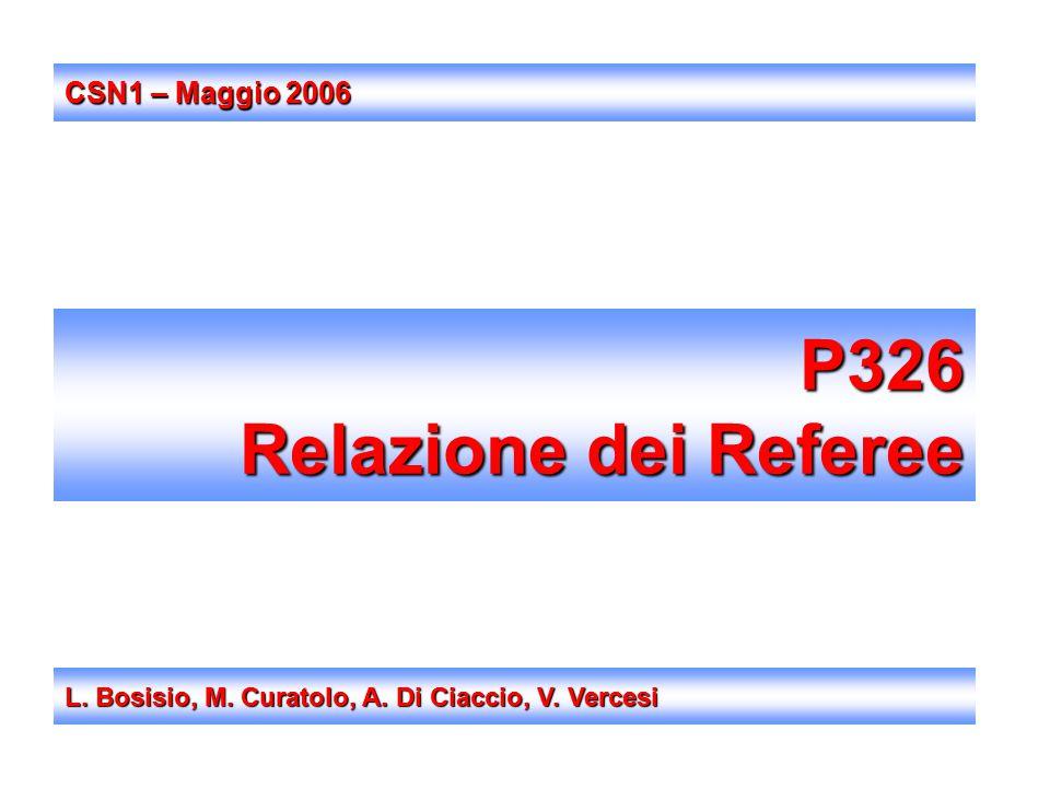 P326 Relazione dei Referee L. Bosisio, M. Curatolo, A. Di Ciaccio, V. Vercesi CSN1 – Maggio 2006