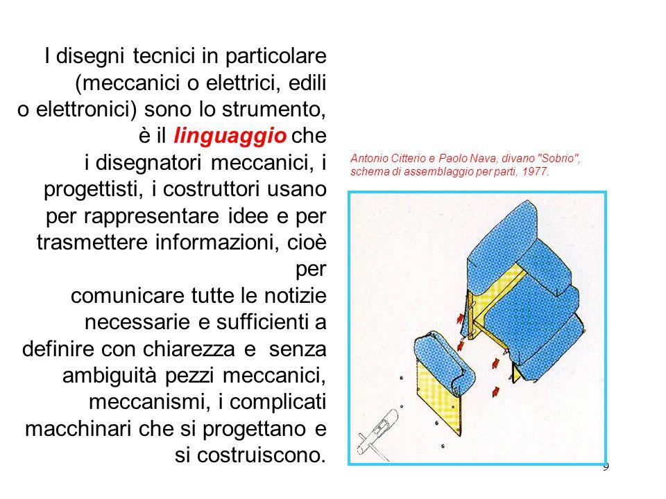 9 I disegni tecnici in particolare (meccanici o elettrici, edili o elettronici) sono lo strumento, è il linguaggio che i disegnatori meccanici, i prog