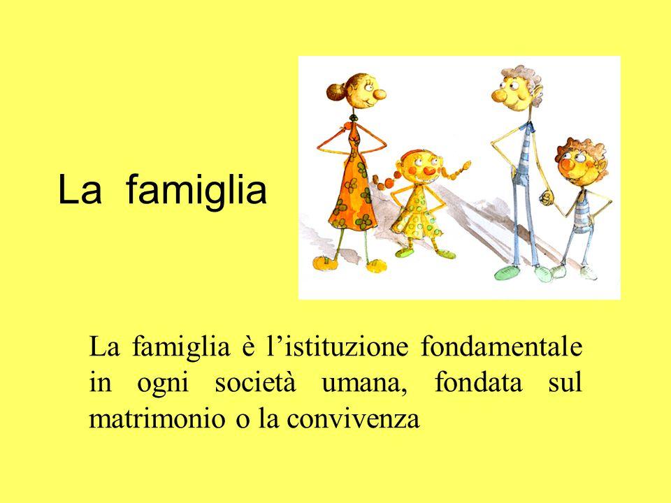 La famiglia La famiglia è l'istituzione fondamentale in ogni società umana, fondata sul matrimonio o la convivenza