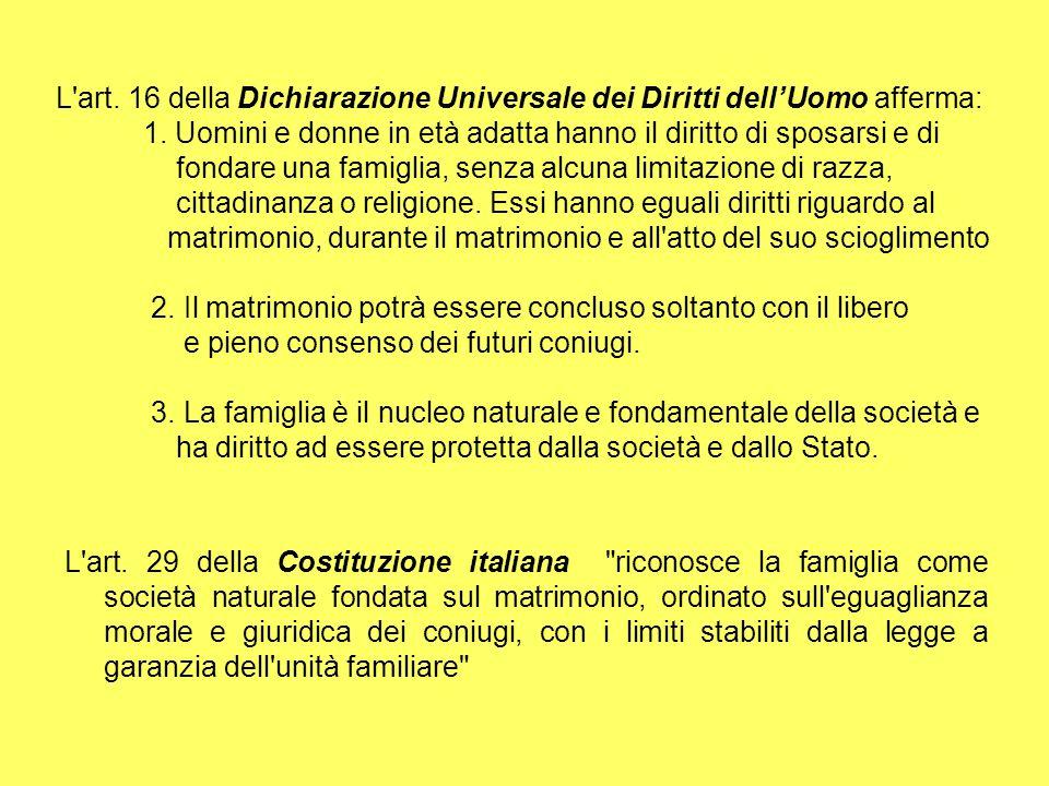 L'art. 16 della Dichiarazione Universale dei Diritti dell'Uomo afferma: 1. Uomini e donne in età adatta hanno il diritto di sposarsi e di fondare una