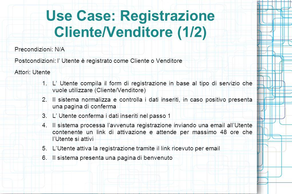 Use Case: Registrazione Cliente/Venditore (1/2) Precondizioni: N/A Postcondizioni: l' Utente è registrato come Cliente o Venditore Attori: Utente 1.L' Utente compila il form di registrazione in base al tipo di servizio che vuole utilizzare (Cliente/Venditore) 2.Il sistema normalizza e controlla i dati inseriti, in caso positivo presenta una pagina di conferma 3.L' Utente conferma i dati inseriti nel passo 1 4.Il sistema processa l'avvenuta registrazione inviando una email all'Utente contenente un link di attivazione e attende per massimo 48 ore che l'Utente si attivi 5.L'Utente attiva la registrazione tramite il link ricevuto per email 6.Il sistema presenta una pagina di benvenuto