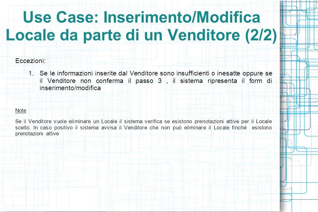 Use Case: Inserimento/Modifica Locale da parte di un Venditore (2/2) Eccezioni: 1.Se le informazioni inserite dal Venditore sono insufficienti o inesatte oppure se il Venditore non conferma il passo 3, il sistema ripresenta il form di inserimento/modifica Note Se il Venditore vuole eliminare un Locale il sistema verifica se esistono prenotazioni attive per il Locale scelto.