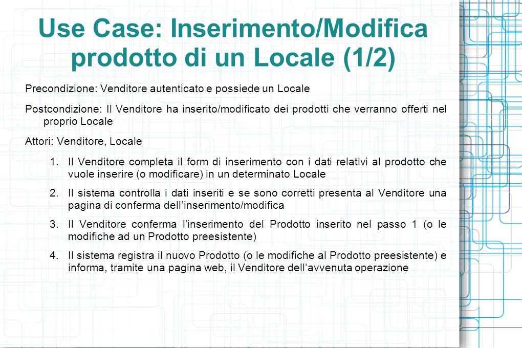 Use Case: Inserimento/Modifica prodotto di un Locale (1/2) Precondizione: Venditore autenticato e possiede un Locale Postcondizione: Il Venditore ha inserito/modificato dei prodotti che verranno offerti nel proprio Locale Attori: Venditore, Locale 1.Il Venditore completa il form di inserimento con i dati relativi al prodotto che vuole inserire (o modificare) in un determinato Locale 2.Il sistema controlla i dati inseriti e se sono corretti presenta al Venditore una pagina di conferma dell'inserimento/modifica 3.Il Venditore conferma l'inserimento del Prodotto inserito nel passo 1 (o le modifiche ad un Prodotto preesistente) 4.Il sistema registra il nuovo Prodotto (o le modifiche al Prodotto preesistente) e informa, tramite una pagina web, il Venditore dell'avvenuta operazione