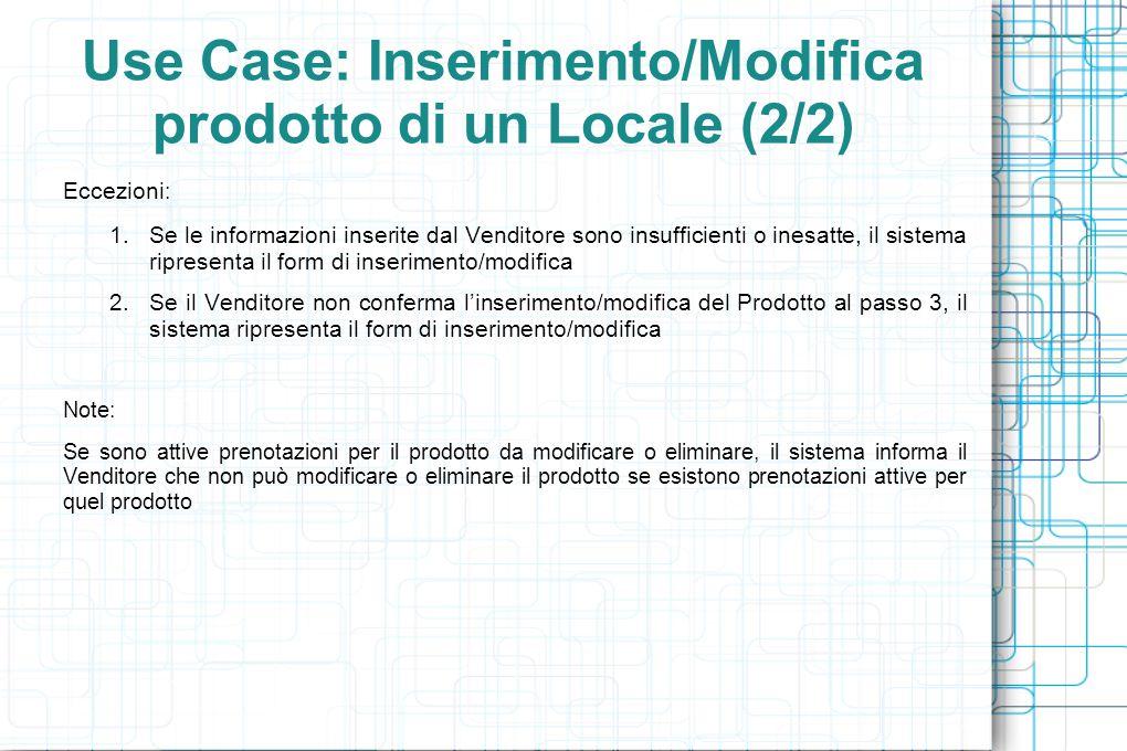 Use Case: Inserimento/Modifica prodotto di un Locale (2/2) Eccezioni : 1.Se le informazioni inserite dal Venditore sono insufficienti o inesatte, il sistema ripresenta il form di inserimento/modifica 2.Se il Venditore non conferma l'inserimento/modifica del Prodotto al passo 3, il sistema ripresenta il form di inserimento/modifica Note: Se sono attive prenotazioni per il prodotto da modificare o eliminare, il sistema informa il Venditore che non può modificare o eliminare il prodotto se esistono prenotazioni attive per quel prodotto